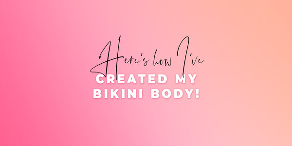 Here's How I've Created My Bikini Body!