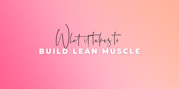 What It Takes To Build Lean Muscle