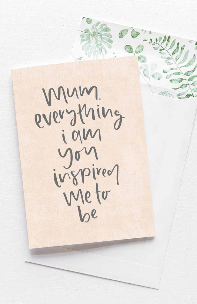 Mum, Everything I Am You Inspired Me To Be Card