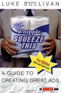 Hey, Whipple, Squeeze This: A Guide to Creating Great Ads by Luke Sullivan