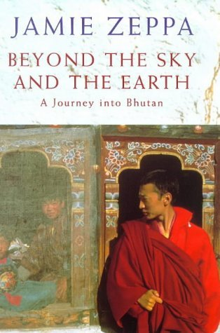 Beyond the Sky and the Earth: A Journey Into Bhutan - Jamie Zeppa