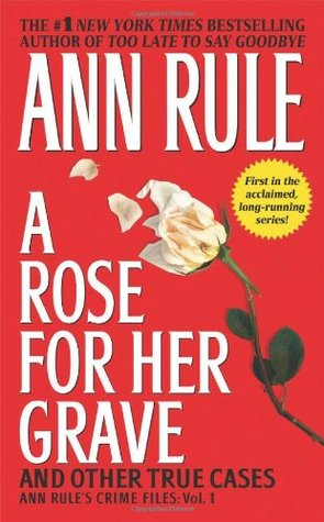 A Rose for Her Grave and Other True Cases - Ann Rule