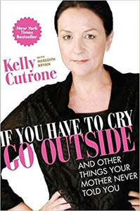 If You Have to Cry, Go Outside - Kelly Cutrone