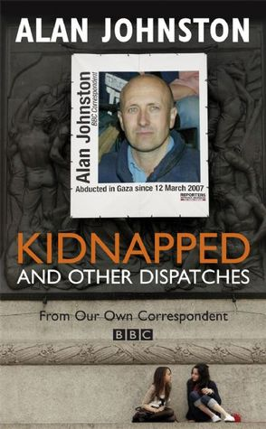 Kidnapped: And Other Dispatches - Alan Johnston