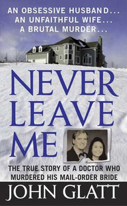 Never Leave Me: A True Story of Marriage, Deception, and Brutal Murder - John Glatt