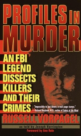 Profiles in Murder: An FBI Legend Dissects Killers and Their Crimes - Russell Vorpagel