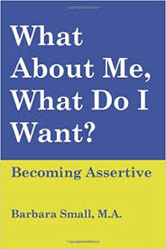 What About Me, What Do I Want? Becoming Assertive - Barbara Small