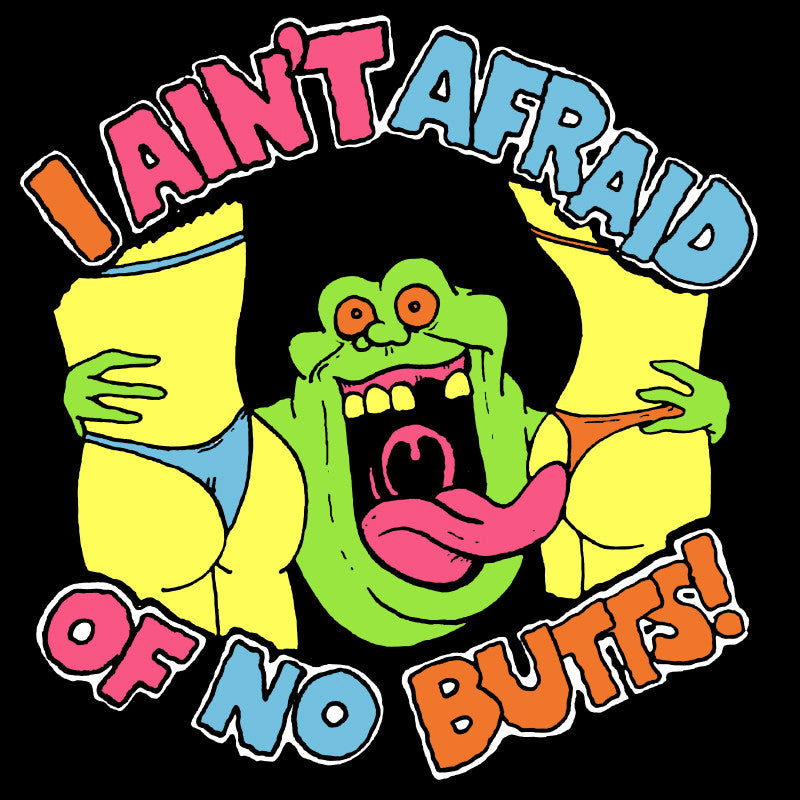 I Ain't Afraid of No Butts!
