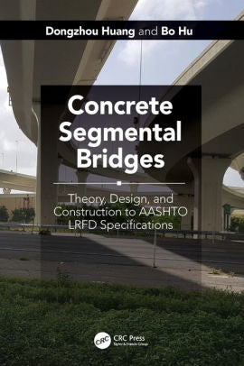 Concrete Segmental Bridges: Theory, Design, and Construction to AASHTO LRFD Specifications, Dongzhou Huang, Bo Hu