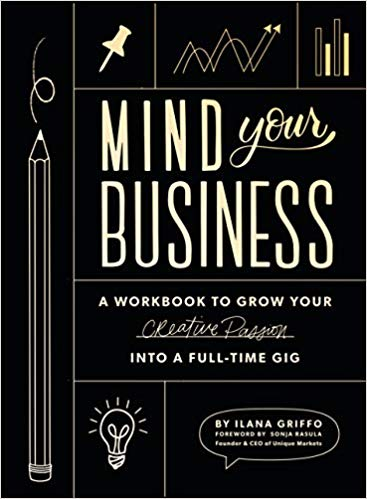 Mind Your Business: A Workbook to Grow Your Creative Passion Into a Full-time Gig, Ilana Griffo