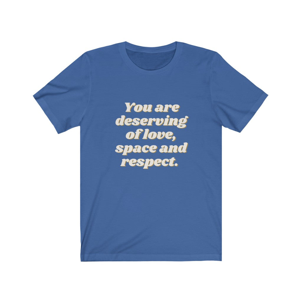 You Are Deserving of Love, Space and Respect - Unisex Jersey Short Sleeve Tee