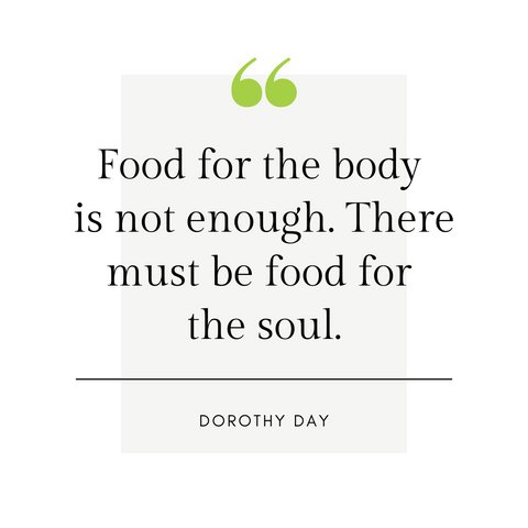 """Food for the body is not enough. There must be food for the soul."" -Dorothy Day"