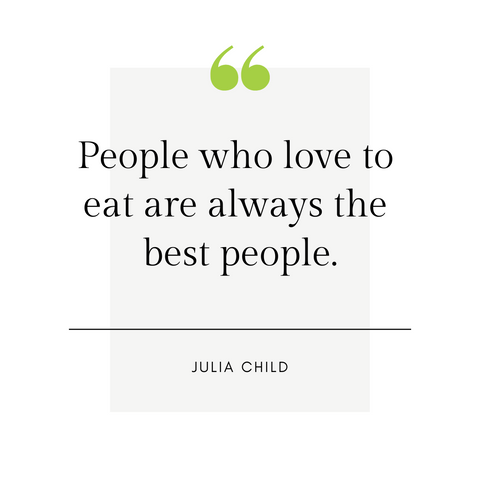 """People who love to eat are always the best people."" -Julia Child"