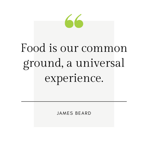 """Food is our common ground, a universal experience.""  -James Beard"