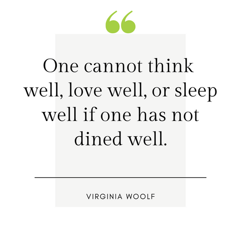 """One cannot think well, love well, or sleep well if one has not dined well."" -Virginia Woolf"