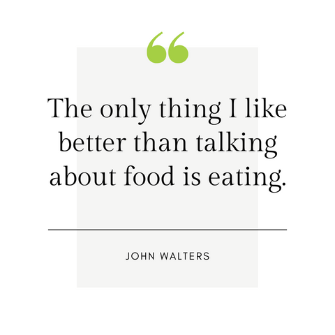 """The only thing I like better than talking about food is eating."" -John Walters"