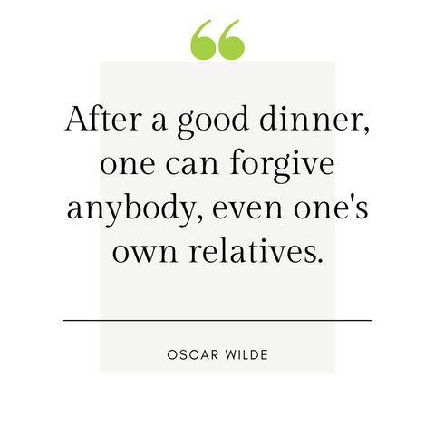 """After a good dinner, one can forgive anybody, even one's own relatives."" -Oscar Wilde"