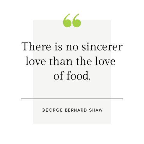 """There is no sincerer love than the love of food."" -George Bernard Shaw"