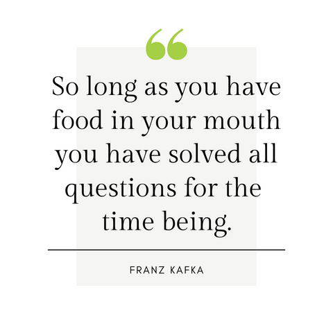 """So long as you have food in your mouth you have solved all questions for the time being."" -Franz Kafka"