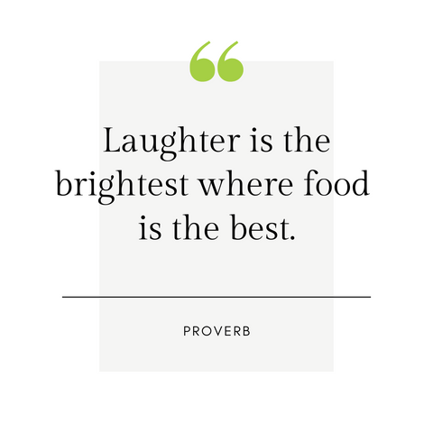 """Laughter is the brightest where food is the best."" -Proverb"