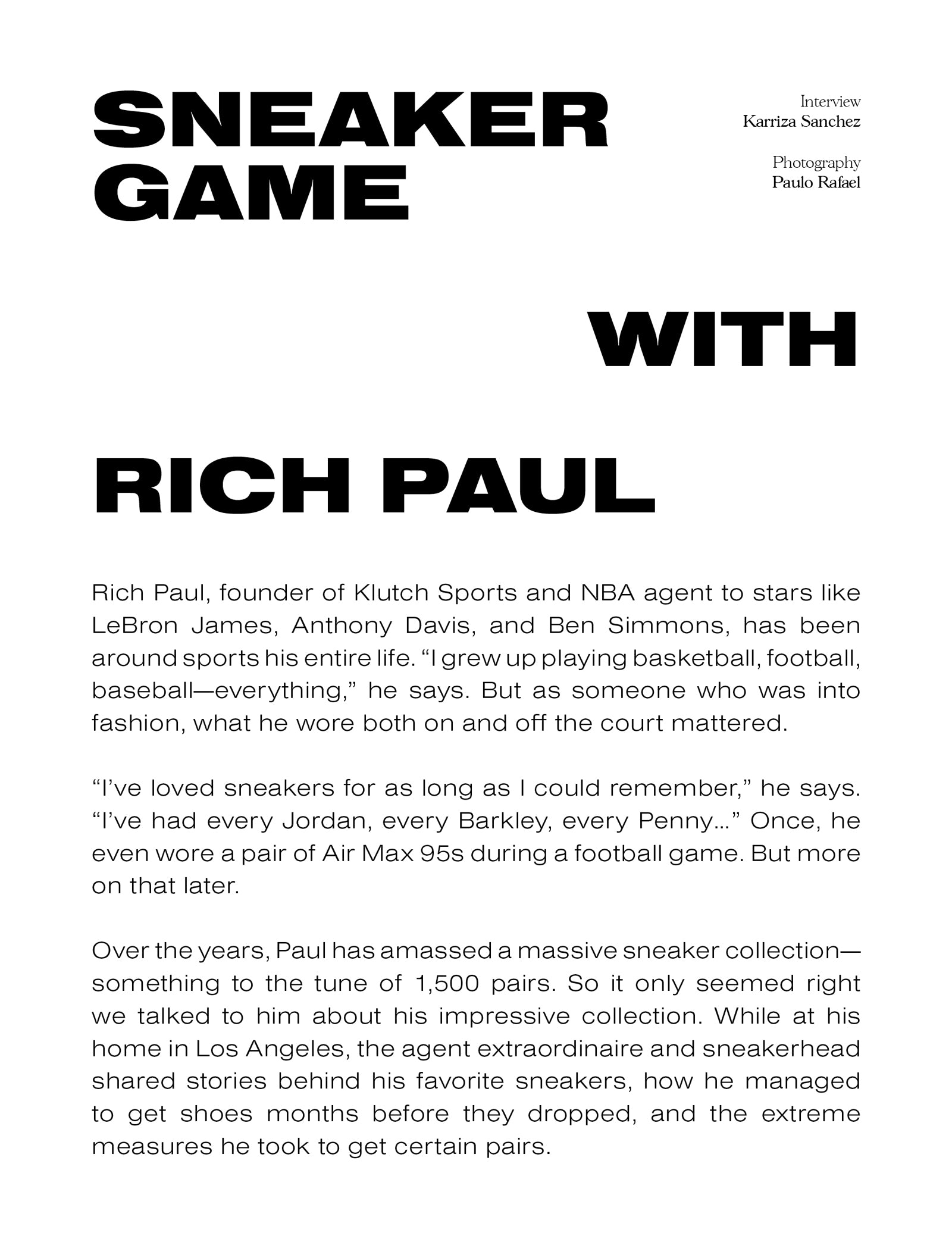 """Sneaker Game with Rich Paul. Interview - Karriza Sanchez. Photography - Paulo Rafael. Rich Paul, founder of Klutch Sports and NBA agent to stars like LeBron James, Anthony Davis, and Ben Simmons, has been around sports his entire life. """"I grew up playing basketball, football, baseball—everything,"""" he says. But as someone who was into fashion, what he wore both on and off the court mattered. """"I've loved sneakers for as long as I could remember,"""" he says. """"I've had every Jordan, every Barkley, every Penny…"""" Once, he even wore a pair of Air Max 95s during a football game. But more on that later. Over the years, Paul has amassed a massive sneaker collection— something to the tune of 1,500 pairs. So it only seemed right we talked to him about his impressive collection. While at his home in Los Angeles, the agent extraordinaire and sneakerhead shared stories behind his favorite sneakers, how he managed to get shoes months before they dropped, and the extreme measures he took to get certain pairs."""