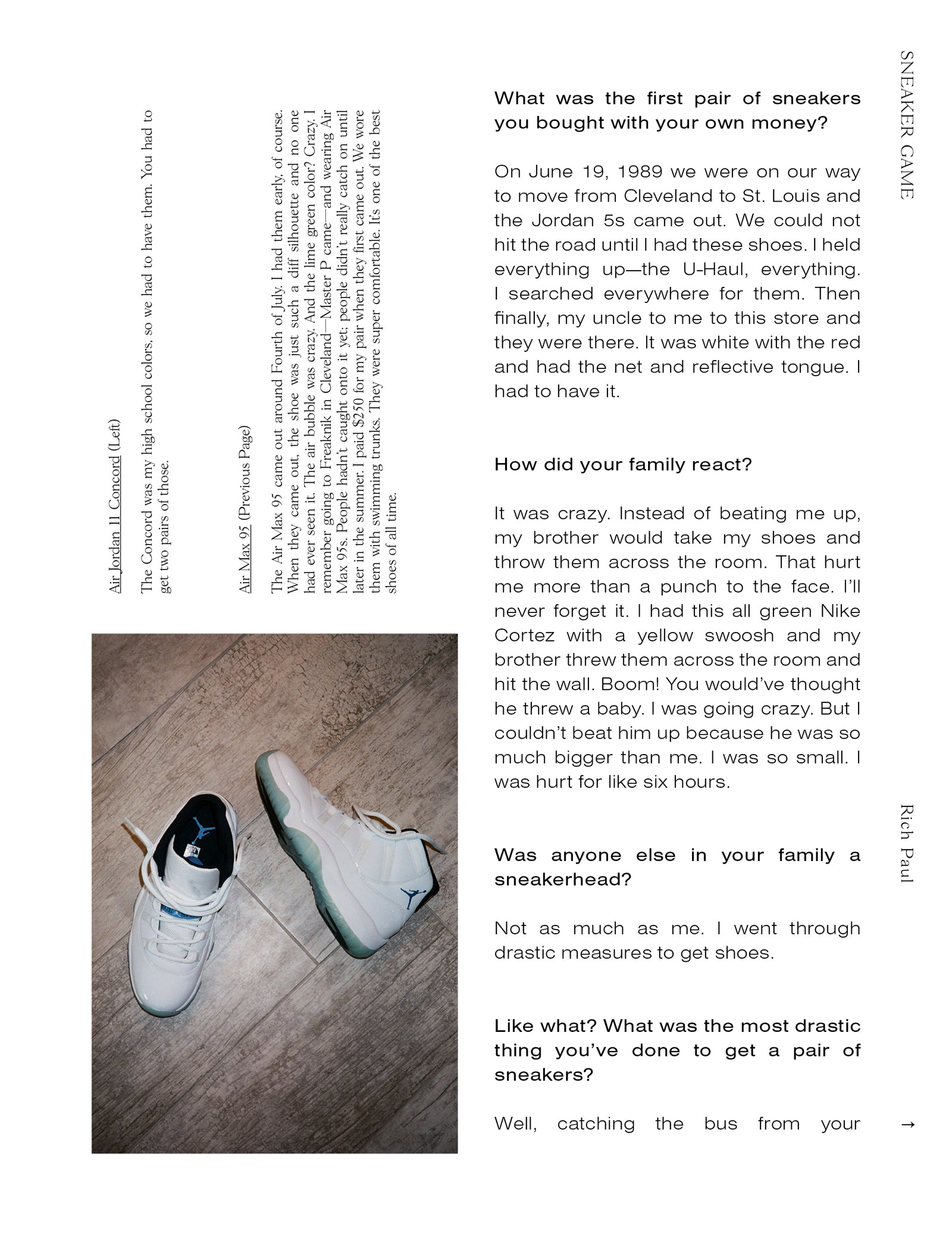 What was the first pair of sneakers you bought with your own money? On June 19, 1989 we were on our way to move from Cleveland to St. Louis and the Jordan 5s came out. We could not hit the road until I had these shoes. I held everything up—the U-Haul, everything. I searched everywhere for them. Then finally, my uncle to me to this store and they were there. It was white with the red and had the net and reflective tongue. I had to have it. How did your family react? It was crazy. Instead of beating me up, my brother would take my shoes and throw them across the room. That hurt me more than a punch to the face. I'll never forget it. I had this all green Nike Cortez with a yellow swoosh and my brother threw them across the room and hit the wall. Boom! You would've thought he threw a baby. I was going crazy. But I couldn't beat him up because he was so much bigger than me. I was so small. I was hurt for like six hours. Was anyone else in your family a sneakerhead? Not as much as me. I went through drastic measures to get shoes. Like what? What was the most drastic thing you've done to get a pair of sneakers? Well, catching the bus from your... Air Jordan 11 Concord (Left) The Concord was my high school colors, so we had to have them. You had to get two pairs of those.