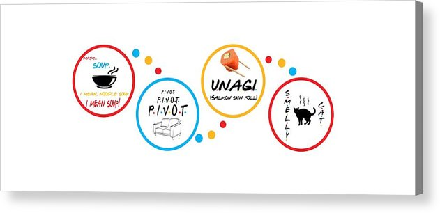 Friends Pivot, Unagi, Smelly Cat, Mmm Soup.   - Acrylic Print