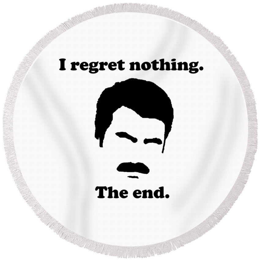 I Regret Nothing.  The End.  Ron Swanson. - Round Beach Towel