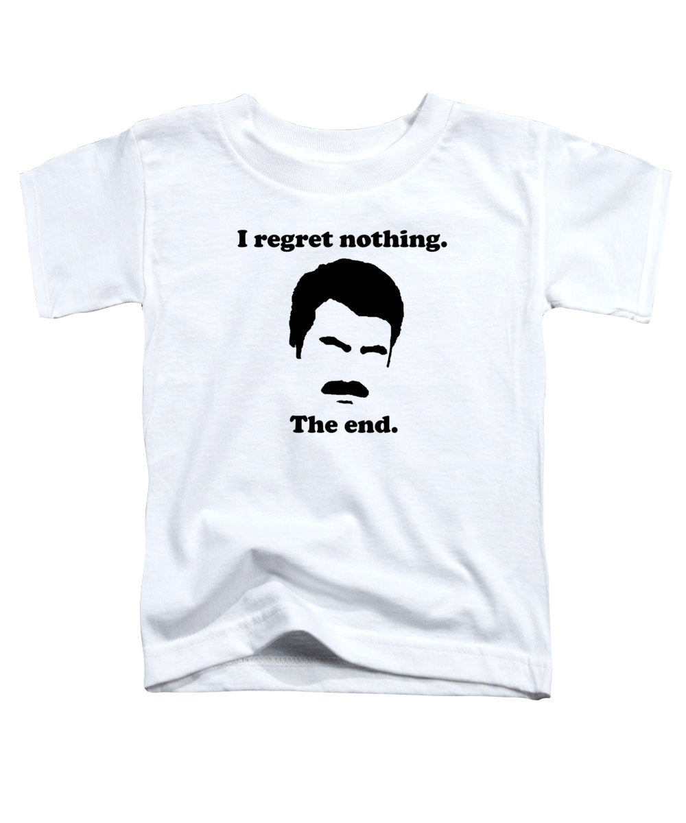 I Regret Nothing.  The End.  Ron Swanson. - Toddler T-Shirt