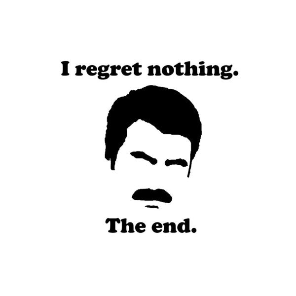 I Regret Nothing.  The End.  Ron Swanson. - Art Print