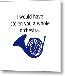 I Would Have Stolen You A Whole Orchestra.  How I Met Your Mother, Himym. - Metal Print