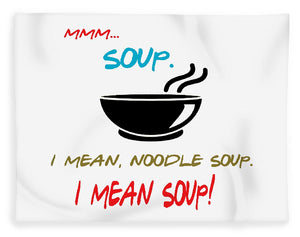 Mmm Soup, I Mean Noodle Soup.  I Mean Soup.  Friends, The One With Joey's Soup Audition.  - Blanket