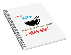 Mmm Soup, I Mean Noodle Soup.  I Mean Soup.  Friends, The One With Joey's Soup Audition.  - Spiral Notebook