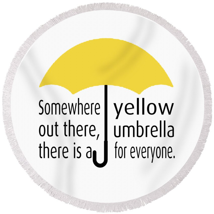 Somewhere Out There, There Is A Yellow Umbrella For Everyone.  Himym. - Round Beach Towel