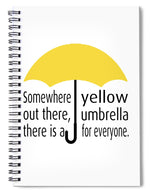 Somewhere Out There, There Is A Yellow Umbrella For Everyone.  Himym. - Spiral Notebook