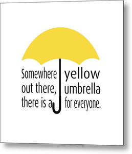 Somewhere Out There, There Is A Yellow Umbrella For Everyone.  Himym. - Metal Print