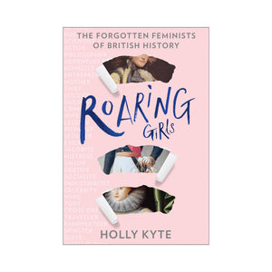 Roaring Girls: The forgotten feminists of British history - Holly Kyte