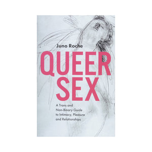 Queer Sex: A Trans and Non-Binary Guide to Intimacy, Pleasure and Relationships - Juno Roche
