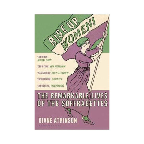Rise Up, Women! The Remarkable Lives of the Suffragettes - Diane Atkinson