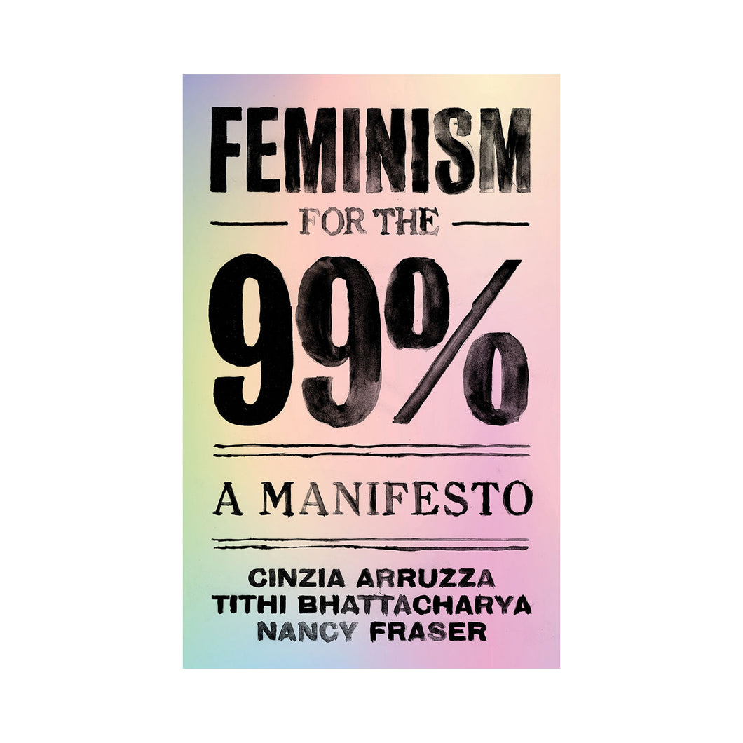 Feminism For The 99%: A Manifesto - Cinzia Arruzza, Tithi Bhattacharya, Nancy Fraser