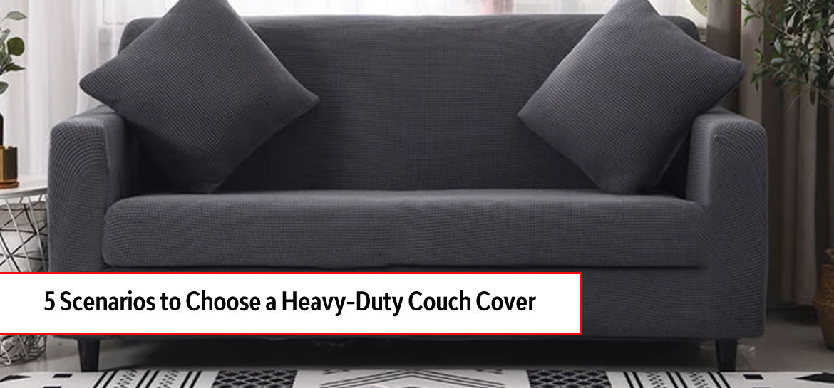 5 Scenarios When You Should Choose a Heavy Duty Couch Cover