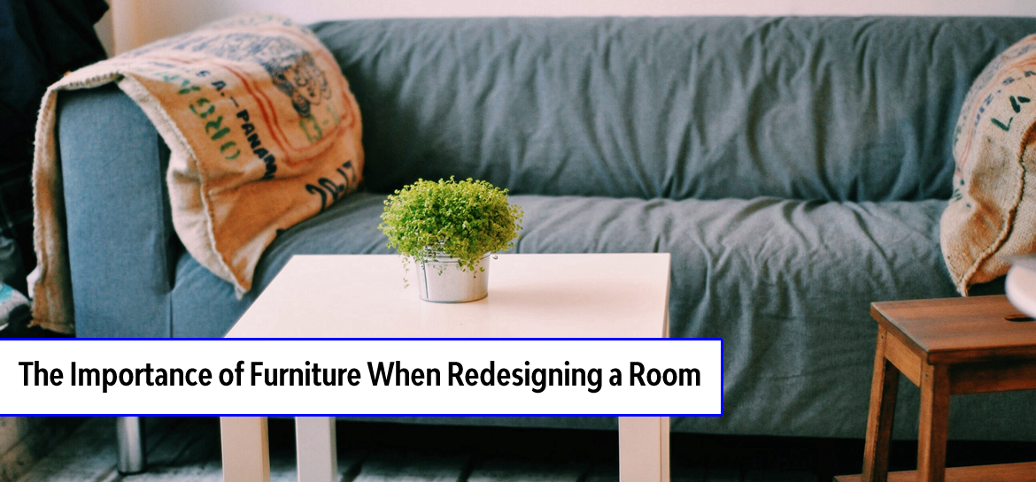 The Importance of Furniture When Redesigning a Room