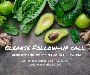 Cleanse Follow-Up Call, Wednesday Feb 19th,, 2020 at 8:30pm est, 5:30 pm pst