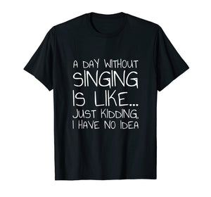 A Day Without Singing Is Like... Just Kidding T-Shirt