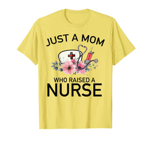 Just a mom who raised a nurse Mom Gift Mother's Day Tee