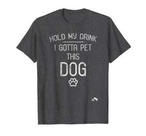 Hold My Drink I Gotta Pet this Dog T Shirt