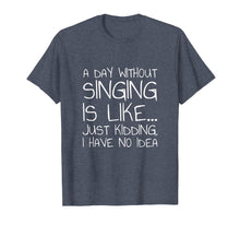 Cargar imagen en el visor de la galería, A Day Without Singing Is Like... Just Kidding T-Shirt