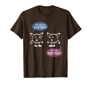 I've Lost An Electron! Are You Positive? Chemistry T-shirt