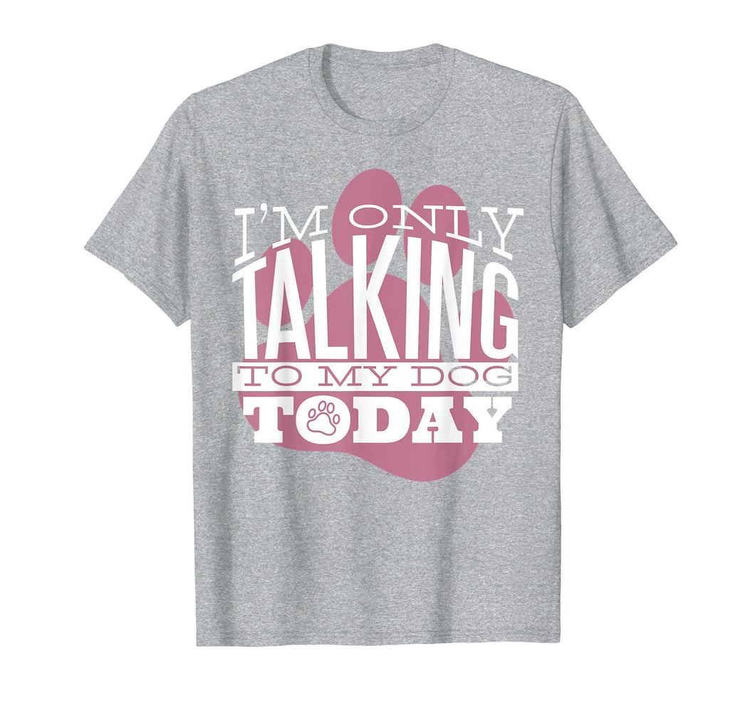 Dog Lover T-Shirt Gift I'M ONLY TALKING TO MY DOG TODAY