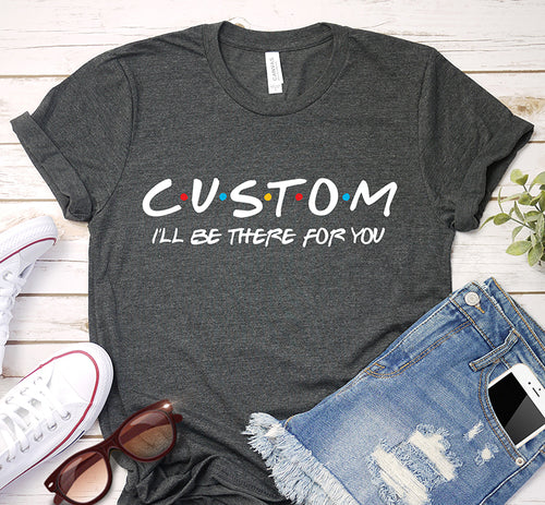 Custom I'll Be There For You Friends Theme Personalized Shirt